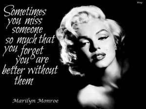 ... so much that you forget you are better without them. - Marilyn quotes