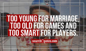 Too young for marriage, too old for games and too smart for players.