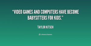Video games and computers have become babysitters for kids.""
