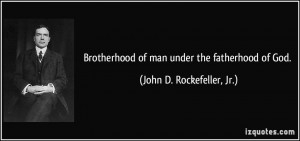 Brotherhood of man under the fatherhood of God. - John D. Rockefeller ...