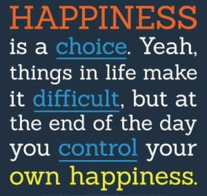 ... end of the day you control your own happiness. Life Happiness Quote