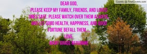 Dear God, Please keep my family, friends, and loved ones safe. Please ...