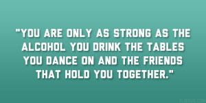 You are only as strong as the alcohol you drink the tables you dance ...