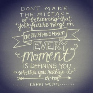 Love this quote by Kerri Weems… We think its the big moments of life ...