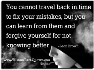 Forgive yourself and Learn from your mistakes
