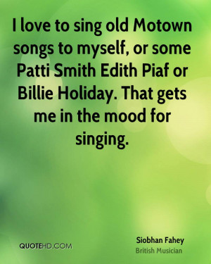 love to sing old Motown songs to myself, or some Patti Smith Edith ...