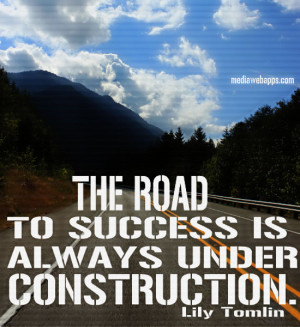 The road to success is always under construction. ~ Lily Tomlin Source ...