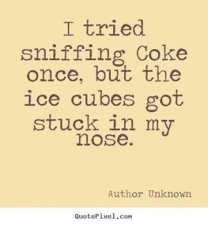 Author Unknown Quotes - I tried sniffing Coke once, but the ice cubes ...