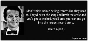 ... stop your car and go into the nearest record store. - Herb Alpert