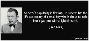 An actor's popularity is fleeting. His success has the life expectancy ...