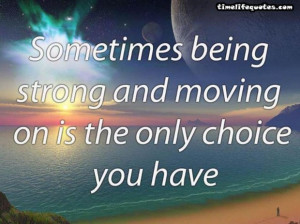 Life quotes sometimes being strong and moving the only choice quote ...