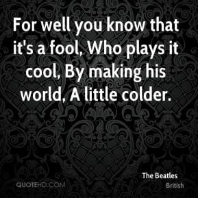 For well you know that it's a fool, Who plays it cool, By making his ...