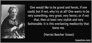would like to be grand and heroic, if one could; but if not, why try ...