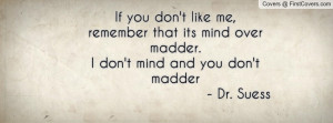 If you don't like me, remember that its mind over madder.I don't mind ...
