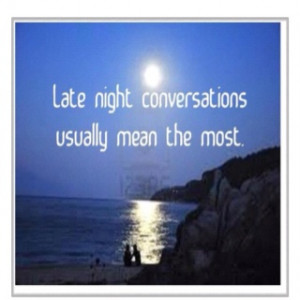 All conversations do, but it's something about those late night convos ...