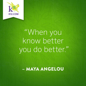 When you know better you do better- Maya Angelou