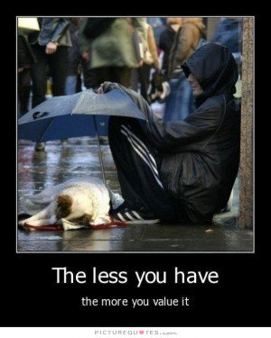The Less You Have, The More You Value It Quote | Picture Quotes ...