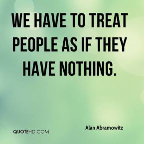 We have to treat people as if they have nothing.