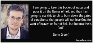 ... want of heaven or fear of hell, but because He is God.' - John Green