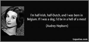 half-Irish, half-Dutch, and I was born in Belgium. If I was a dog ...