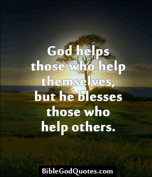 ... helps those who help themselves, but he blesses those who help others