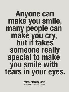 Anyone can make you smile, many people can make you cry, but it takes ...