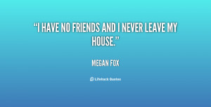 quote-Megan-Fox-i-have-no-friends-and-i-never-100534.png