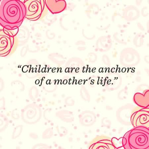 Children Are The Anchors Of A Mother's Life - Children Quote
