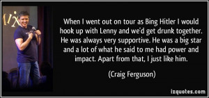on tour as Bing Hitler I would hook up with Lenny and we'd get drunk ...