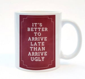 It's better to arrive late than ugly. Really funny mug, Funny quote ...