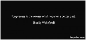Forgiveness is the release of all hope for a better past. - Buddy ...