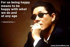 ... what we do and at any age - Takeshi Kitano Quotes - StatusMind.com