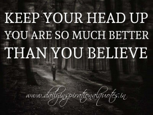... so much better than you believe. ~ Anonymous ( Self Respect Quotes