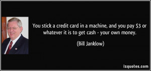 ... pay $3 or whatever it is to get cash - your own money. - Bill Janklow