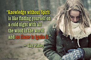 Knowledge without Spirit is like finding yourself on a cold night with ...