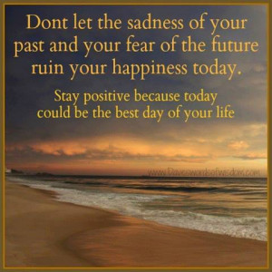 ... future ruin you happiness today. Stay positive because today could be