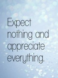 Expect nothing in return and you will never be disappointed.