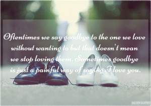 oftentimes we say goodbye to the one we love without wanting to but ...