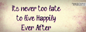 It's never too late to live Happily Ever Profile Facebook Covers