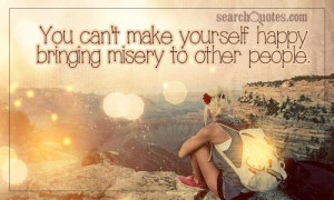 You can't make yourself happy bringing misery to other people.