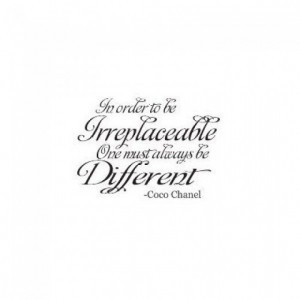 ... Order to be Irreplaceable One must be Different ....Coco Chanel Quote