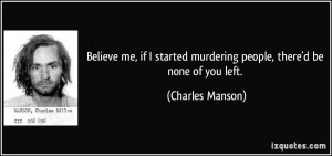 ... murdering people, there'd be none of you left. - Charles Manson