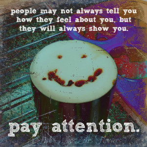 ... tell you how they feel about you, but they will always show you. Pay
