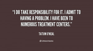 do take responsibility for it. I admit to having a problem. I have ...