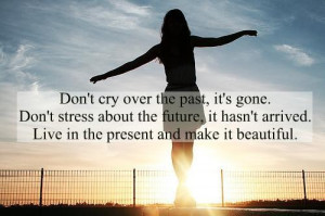 cry over the past, it's gone. Don't stress about the future ...