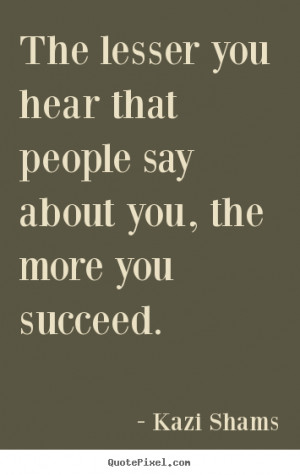 Kazi Shams Quotes - The lesser you hear that people say about you, the ...