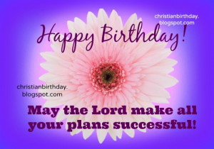 Happy Birthday, May your plans be successful. free christian quotes ...