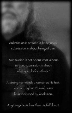 submission is about what you do for others. A strong man needs a woman ...