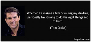 ... striving to do the right things and to learn. - Tom Cruise