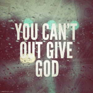 You can't out give God quotes photography god money give